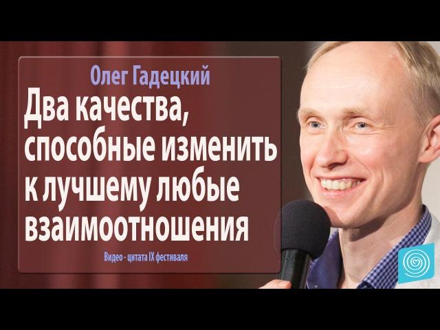 Два качества способные изменить к лучшему любые взаимоотношения Олег Гадецкий