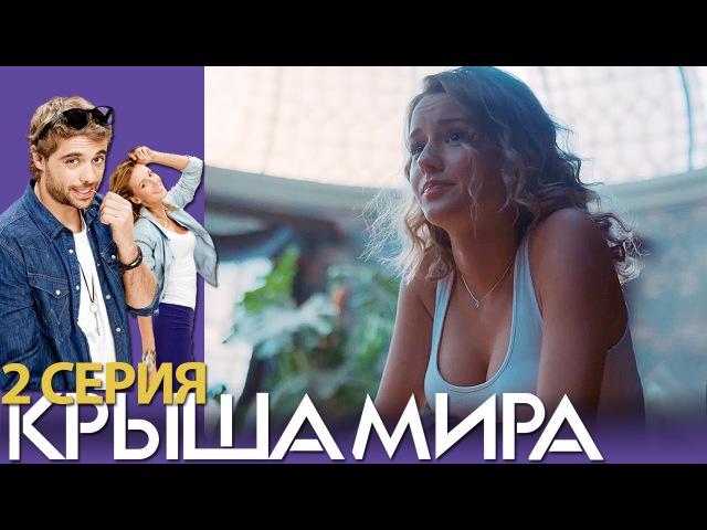 Крыша мира - Сезон 1 - Серия 2 - русская комедия 2016 HD