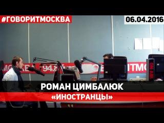 Роман Цимбалюк ● 06.04.2016 ● Иностранцы ► Говорит Москва