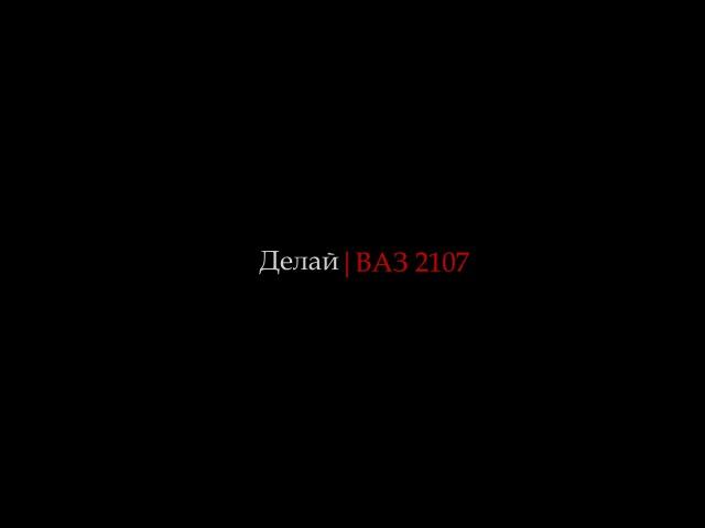 Делай Выпуск 1 ВАЗ 2107 и мелочный ремонт