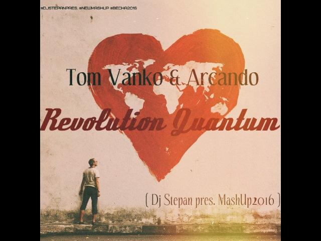 Tom Vanko Arcando - Revolution Quantum ( Dj Stepan pres. Mash Up 2016 )
