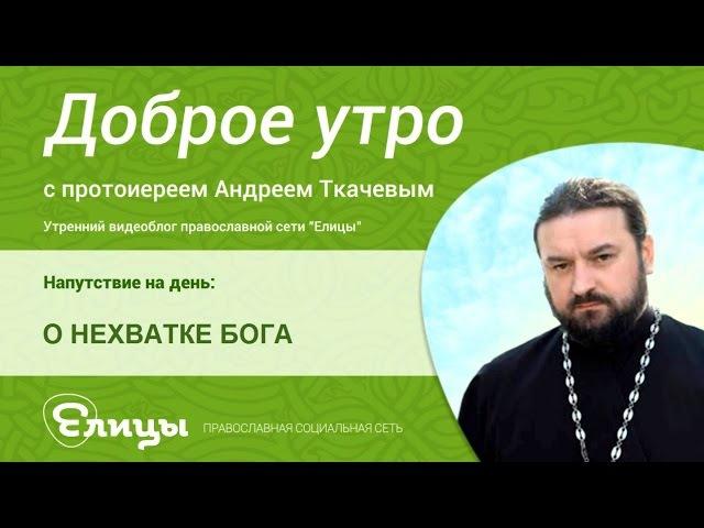 О НЕХВАТКЕ БОГА. священник Андрей Ткачев. О чем скорбит душа, когда Бога бывает мало, а когда много?