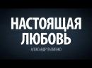 Настоящая Любовь. Александр Палиенко.