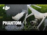 DJI Phantom 4. Распаковка. Обзор. Первые впечатления.