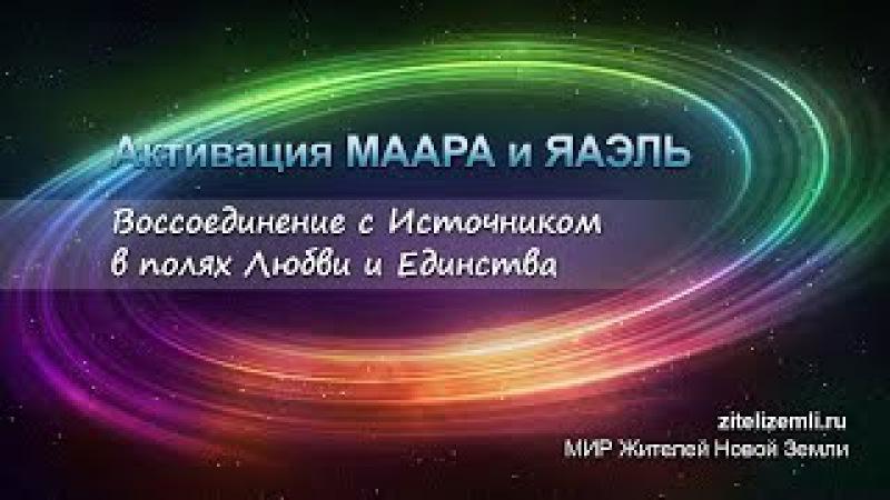 АКТИВАЦИЯ МААРА и ЯАЭЛЬ Воссоединение с Источником в полях Любви и Единства