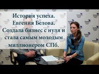 История успеха. Евгения Белова. Создала бизнес с нуля. Стала самым молодым милли ...