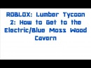 ROBLOX: Lumber Tycoon 2: How to Get to the Electric/Blue Moss Wood Cavern