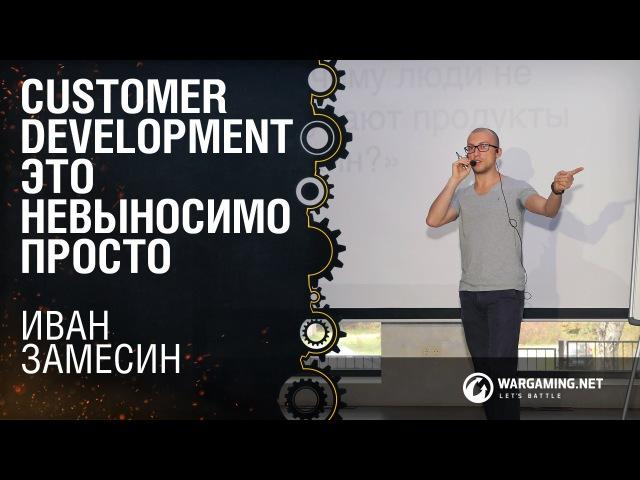 Customer Development это невыносимо просто Иван Замесин [ProductCamp 17.10.2015]