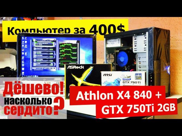 Игровой комп дешевле 30.000 (400$). Athlon 840 GTX 750 Ti 2GB. На что рассчитывать?