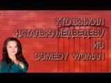 Кто выжил Наталью Медведеву из Comedy Woman.