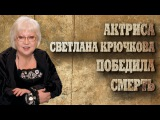 Актриса Светлана Крючкова победила смерть.