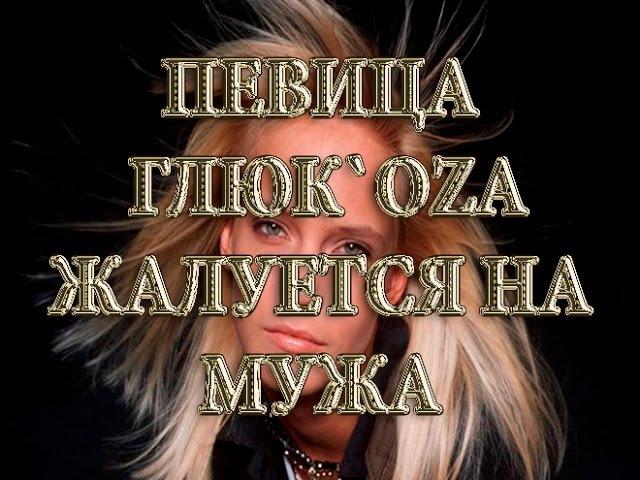 Как живут знаменитости. Певица Глюк`oZа жалуется на мужа.