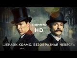 Шерлок Холмс Безобразная невеста HD
