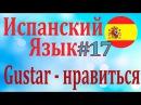 Глагол GUSTAR нравится ║ Урок 17║ Испанский язык для начинающих║ Карино