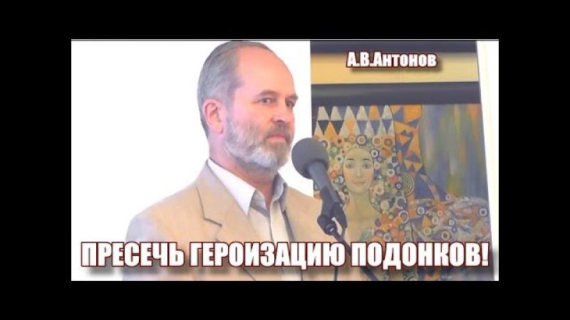 Пресечь героизацию подонков! А.В.Антонов