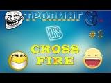 NEW Рубрика : Тролинг CrossFire | Part #1