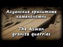 АСУАНСКИЕ ГРАНИТНЫЕ КАМЕНОЛОМНИ - THE ASWAN GRANITE QUARRIES