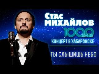 HD Стас Михайлов - Ты слышишь небо (1000 Шагов, Хабаровск)
