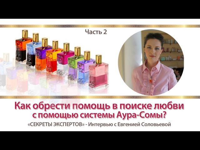 Как обрести помощь в поиске ЛЮБВИ с помощью системы Аура-Сомы?! [Часть 2] Интервью с Е.Соловьевой