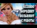 Ксению Бородину увольняют с работы.