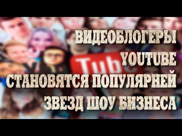 Видеоблогеры Youtube становятся популярней звезд шоу бизнеса.