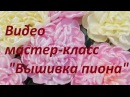 Видео мастер-класс Вышивка пиона . Разживалова Наталья