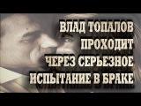 Влад Топалов проходит через серьезное испытание в браке.