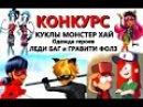 КОНКУРС(ОКОНЧЕН)на кукол Монстер Хай и одежду героев ЛедиБаг и Гравити Фолз