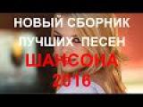 НОВЫЕ ЛУЧШИЕ ПЕСНИ ШАНСОНА  и те только...  КЛИПЫ 2016