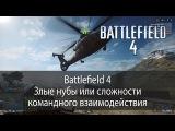 Battlefield 4 - Злые нубы или сложности командного взаимодействия. Выпуск 1.