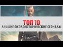 ТОП 10 Лучшие исторические околоисторические сериалы