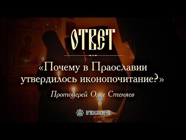 Почему в Православии утвердилось иконопочитание? Протоиерей Олег Стеняев
