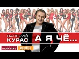 ВАЛЕРИЙ КУРАС - А Я ЧЁ...  Valery Kuras - A But if ...