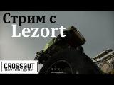 CrossOut. Стрим с Lezort!
