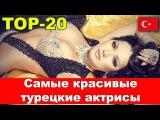 Самые красивые турецкие актрисы. ТОП-20 / Most beautiful Turkish actresses. TOP-20