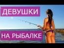 Дикие приколы с девушками на рыбалке!