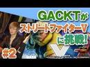 GACKTのナッシュV.S. TAKUMIのチュンリー! GACKT × ストリートファイターⅤ 2 【ネスレプ