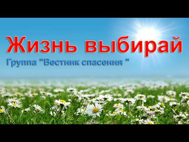 ГРУППА ВЕСТНИК СПАСЕНИЯ - ЖИЗНЬ ВЫБИРАЙ!