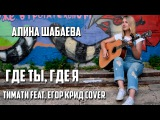 Тимати feat. Егор Крид-Где ты, Где я  (cover. Алина Шабаева)