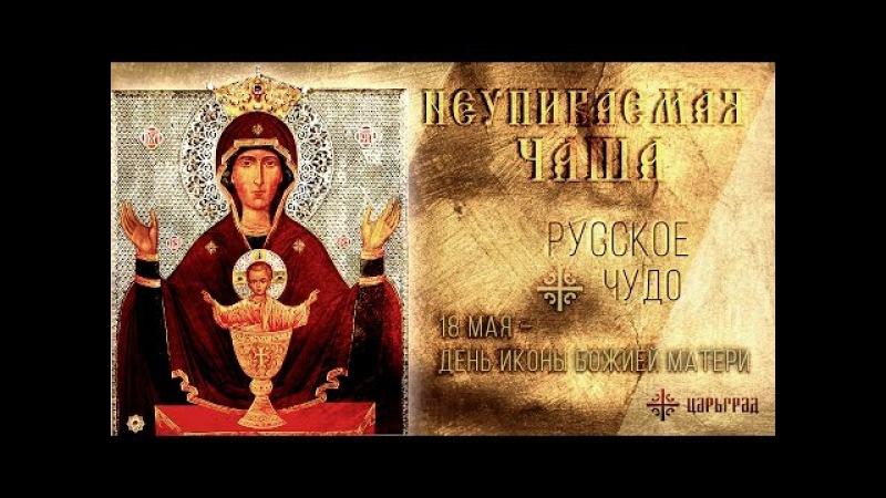 Русское чудо 18 мая – день иконы Божией Матери «Неупиваемая Чаша»