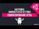 UNITY 5 Компиляция игры и настройка Player Settings Android