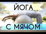 Йога с мячом (фитбол) упражнения для похудения. СУПЕР ФИТНЕС ВИДЕО УРОК!