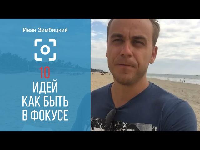 Иван Зимбицкий: 10 Идей Как Быть В Фокусе