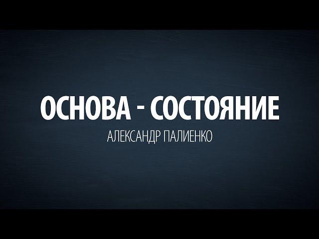 Основа - Состояние. Александр Палиенко.