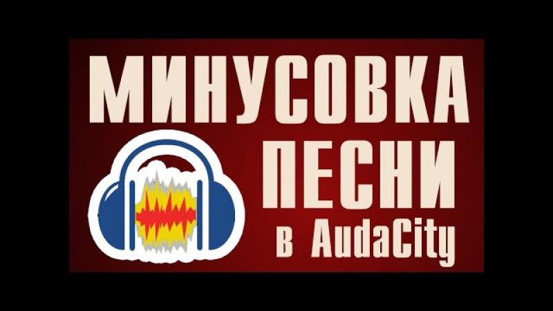 КАК СДЕЛАТЬ МИНУСОВКУ ПЕСНИ Audacity [Извлечение акапеллы]