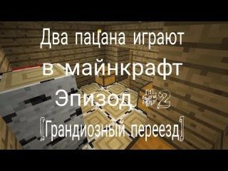 Два пацана играют в МайнКрафт Эпизод 2 [Грандиозный переезд]