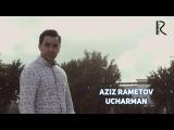 Aziz Rametov - Ucharman | Азиз Раметов - Учарман