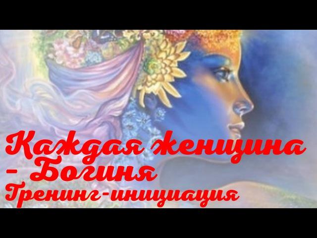 Каждая женщина – Богиня. Тренинг-инициация Татьяны Василец