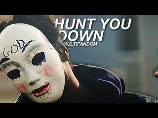 ► Multifandom | Hunt You Down [TYC]