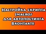 ✔ Инструкция по настройке скрипта Imacros для автопостинга Вконтакте